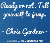 Zitat. Ready or not. Tell yourself to jump. Von Chris Gardner. Motivation, starten, das Streben nach Glück, Will Smith, american Dream, Bewerbung, erreichen, duales Studium, Psychologie.